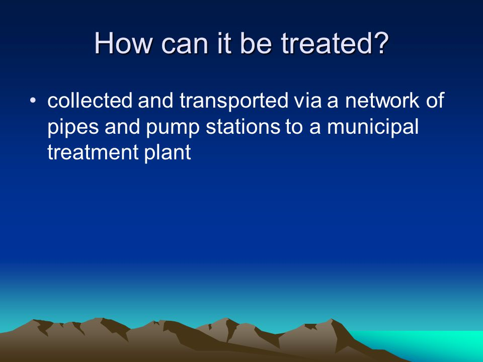 How can it be treated? collected and transported via a network of pipes and pump stations to a municipal treatment plant