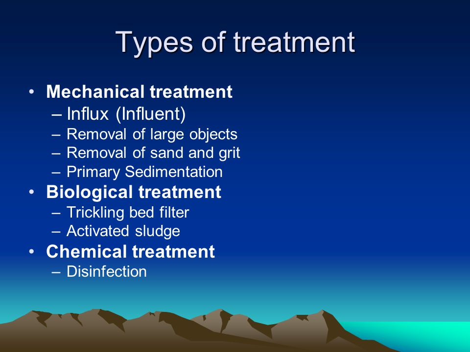 Types of treatment Mechanical treatment –Influx (Influent) –Removal of large objects –Removal of sand and grit –Primary Sedimentation Biological treat