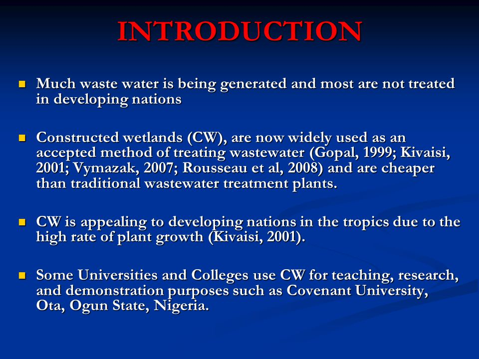 INTRODUCTION Much waste water is being generated and most are not treated in developing nations Much waste water is being generated and most are not treated in developing nations Constructed wetlands (CW), are now widely used as an accepted method of treating wastewater (Gopal, 1999; Kivaisi, 2001; Vymazak, 2007; Rousseau et al, 2008) and are cheaper than traditional wastewater treatment plants.