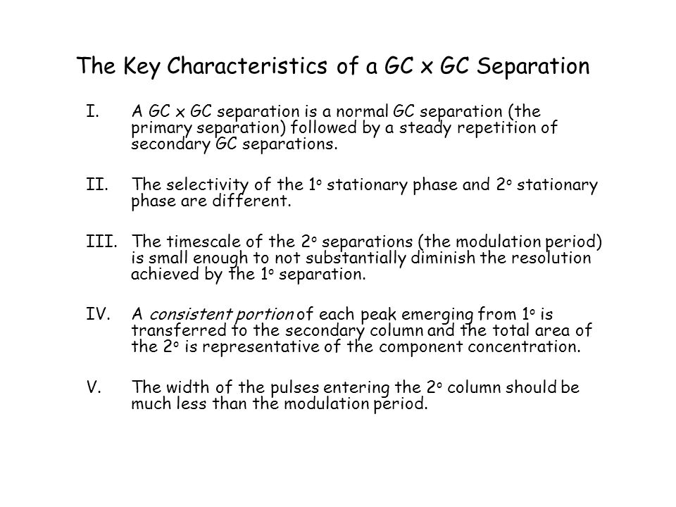 The Key Characteristics of a GC x GC Separation I.A GC x GC separation is a normal GC separation (the primary separation) followed by a steady repetit