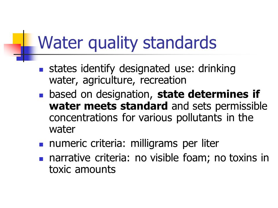 Water quality standards states identify designated use: drinking water, agriculture, recreation based on designation, state determines if water meets standard and sets permissible concentrations for various pollutants in the water numeric criteria: milligrams per liter narrative criteria: no visible foam; no toxins in toxic amounts