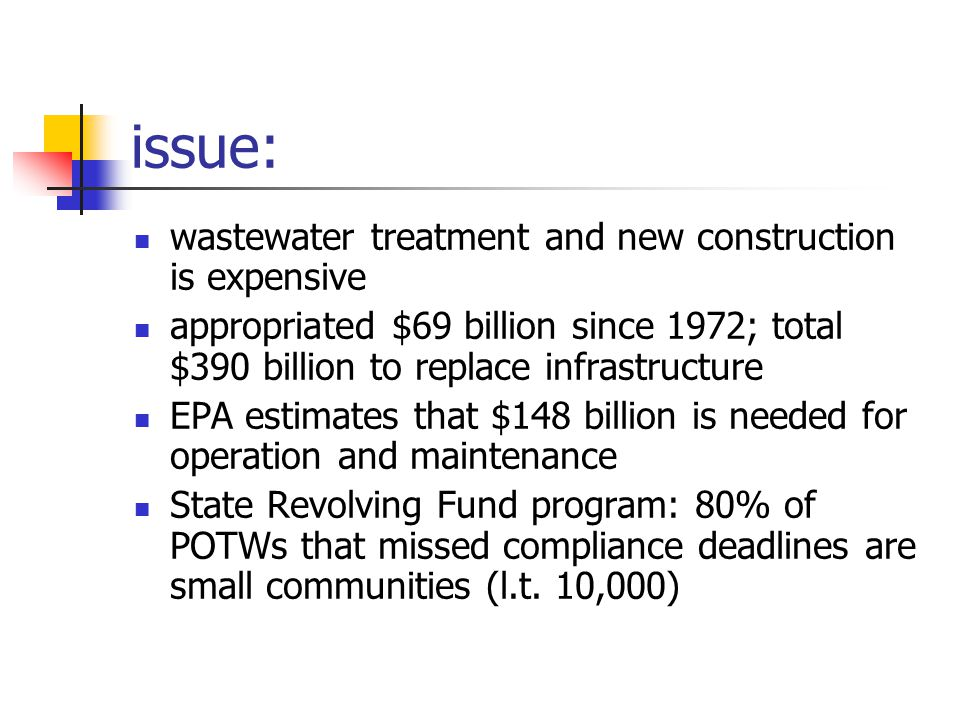 issue: wastewater treatment and new construction is expensive appropriated $69 billion since 1972; total $390 billion to replace infrastructure EPA estimates that $148 billion is needed for operation and maintenance State Revolving Fund program: 80% of POTWs that missed compliance deadlines are small communities (l.t.