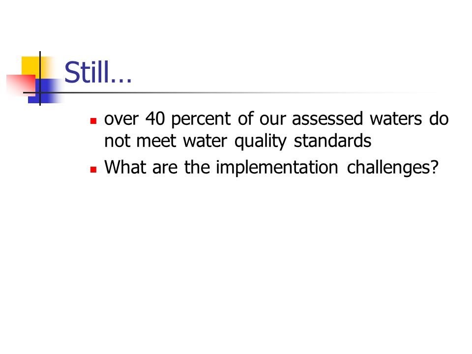 Still… over 40 percent of our assessed waters do not meet water quality standards What are the implementation challenges