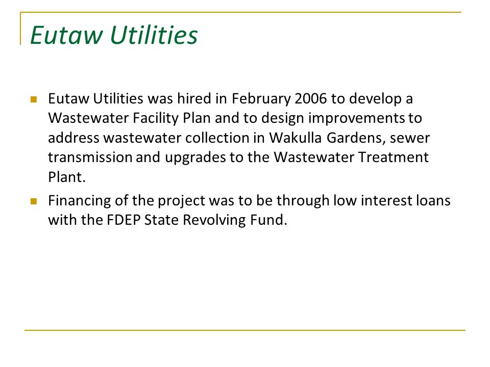 Eutaw Utilities Eutaw Utilities was hired in February 2006 to develop a Wastewater Facility Plan and to design improvements to address wastewater collection in Wakulla Gardens, sewer transmission and upgrades to the Wastewater Treatment Plant.