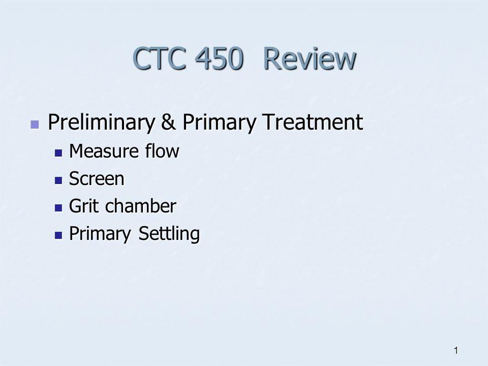 1 CTC 450 Review Preliminary & Primary Treatment Preliminary & Primary Treatment Measure flow Measure flow Screen Screen Grit chamber Grit chamber Primary Settling Primary Settling