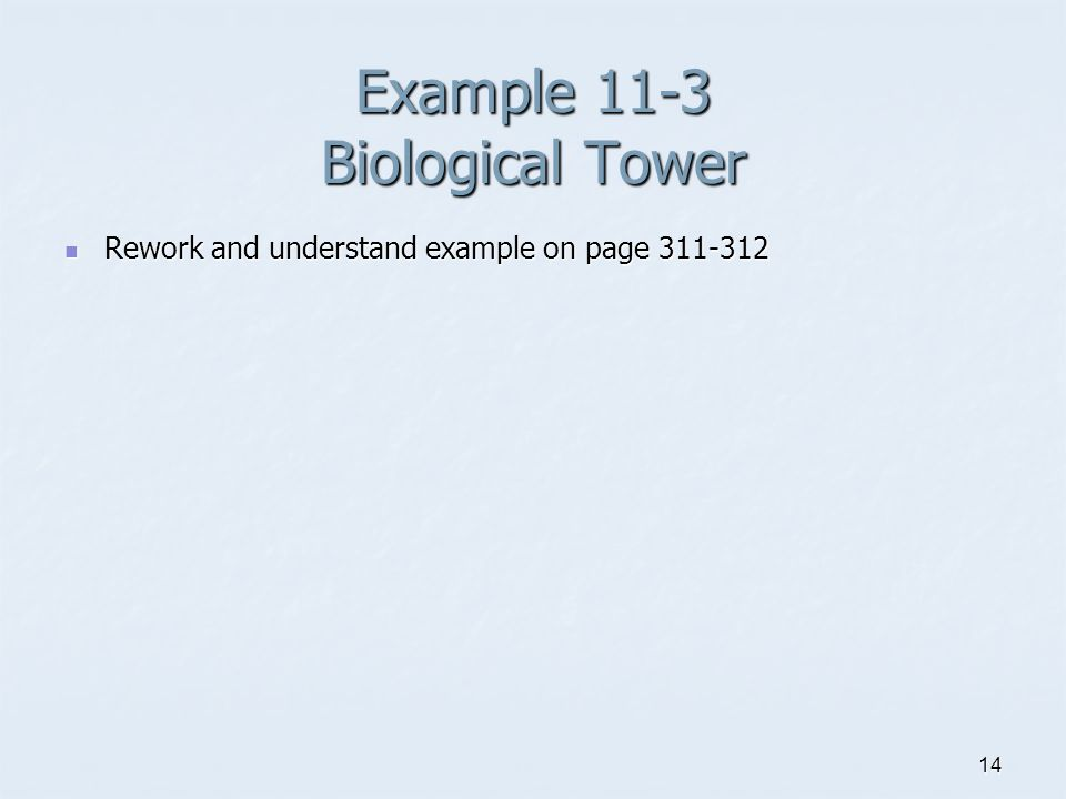 14 Example 11-3 Biological Tower Rework and understand example on page 311-312 Rework and understand example on page 311-312