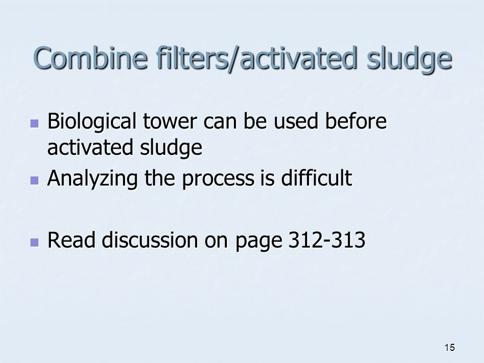 15 Combine filters/activated sludge Biological tower can be used before activated sludge Biological tower can be used before activated sludge Analyzing the process is difficult Analyzing the process is difficult Read discussion on page 312-313 Read discussion on page 312-313