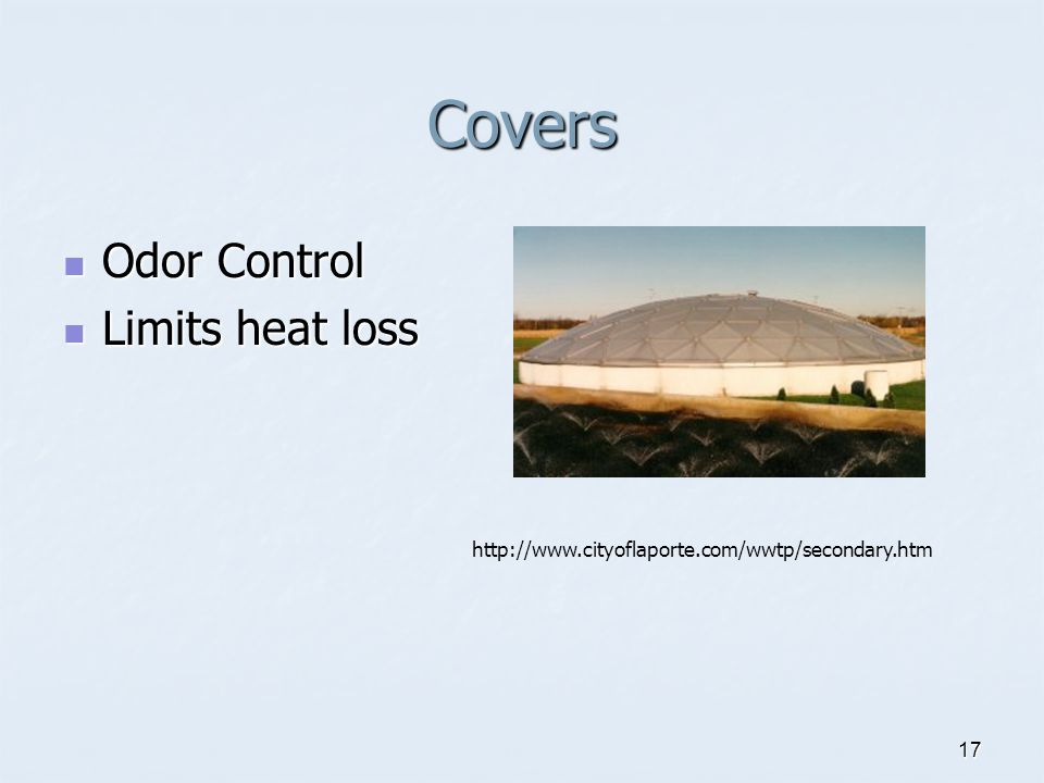 17 Covers Odor Control Odor Control Limits heat loss Limits heat loss http://www.cityoflaporte.com/wwtp/secondary.htm