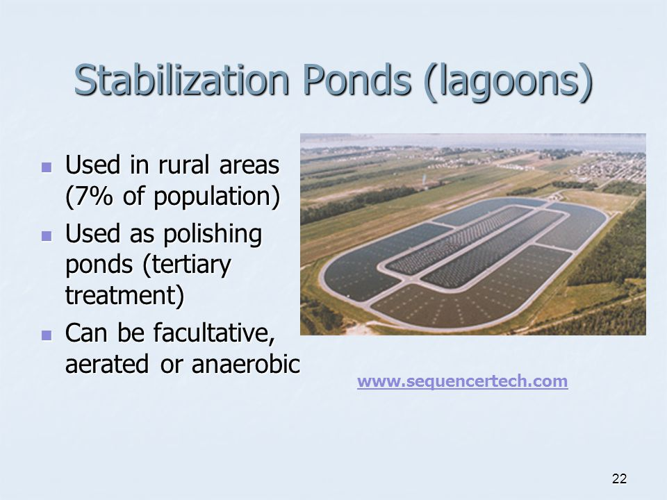 22 Stabilization Ponds (lagoons) Used in rural areas (7% of population) Used in rural areas (7% of population) Used as polishing ponds (tertiary treatment) Used as polishing ponds (tertiary treatment) Can be facultative, aerated or anaerobic Can be facultative, aerated or anaerobic www.sequencertech.com