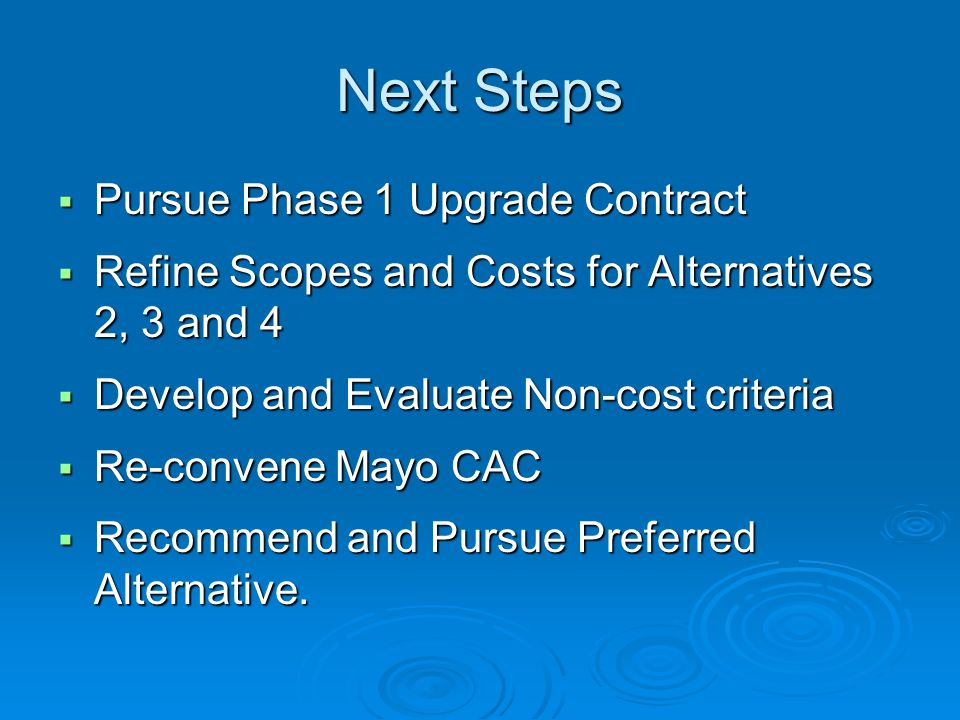 Next Steps  Pursue Phase 1 Upgrade Contract  Refine Scopes and Costs for Alternatives 2, 3 and 4  Develop and Evaluate Non-cost criteria  Re-conve
