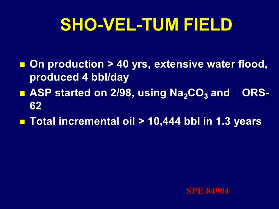 SHO-VEL-TUM FIELD n On production > 40 yrs, extensive water flood, produced 4 bbl/day n ASP started on 2/98, using Na 2 CO 3 and ORS- 62 n Total incremental oil > 10,444 bbl in 1.3 years SPE 84904