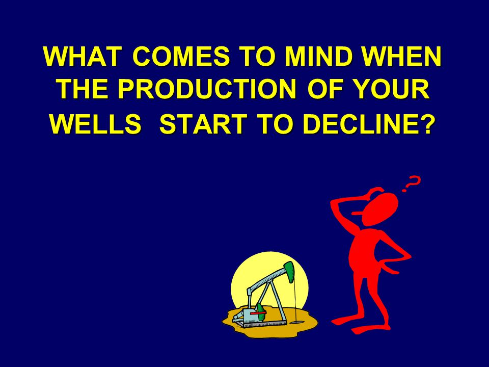 WHAT COMES TO MIND WHEN THE PRODUCTION OF YOUR WELLS START TO DECLINE?