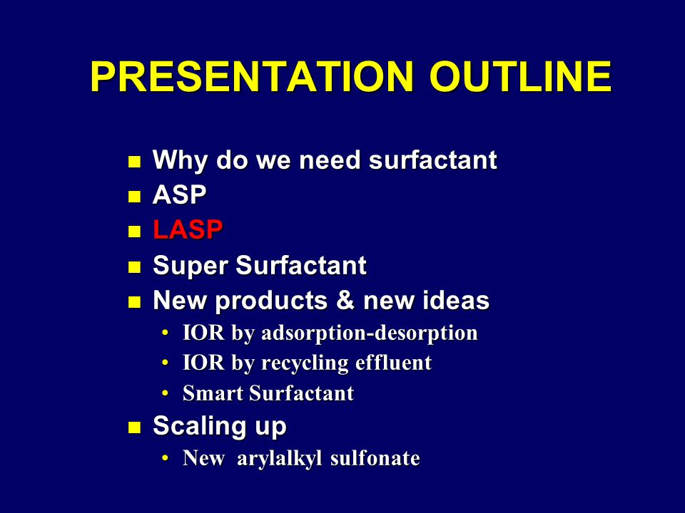 PRESENTATION OUTLINE PRESENTATION OUTLINE n Why do we need surfactant n ASP n LASP n Super Surfactant n New products & new ideas IOR by adsorption-desorptionIOR by adsorption-desorption IOR by recycling effluentIOR by recycling effluent Smart SurfactantSmart Surfactant n Scaling up New arylalkyl sulfonateNew arylalkyl sulfonate