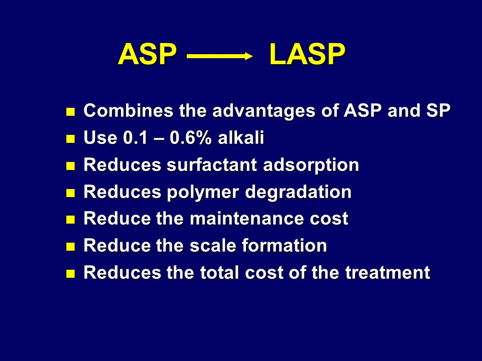 ASP LASP ASP LASP n Combines the advantages of ASP and SP n Use 0.1 – 0.6% alkali n Reduces surfactant adsorption n Reduces polymer degradation n Reduce the maintenance cost n Reduce the scale formation n Reduces the total cost of the treatment