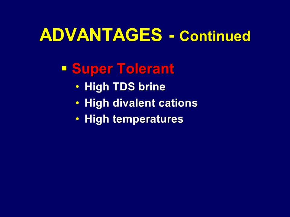 ADVANTAGES - Continued  Super Tolerant High TDS brineHigh TDS brine High divalent cationsHigh divalent cations High temperaturesHigh temperatures
