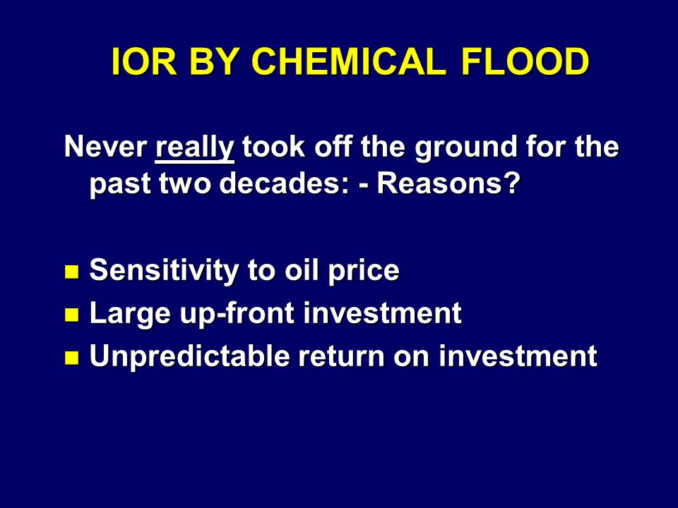 IOR BY CHEMICAL FLOOD Never really took off the ground for the past two decades: - Reasons.