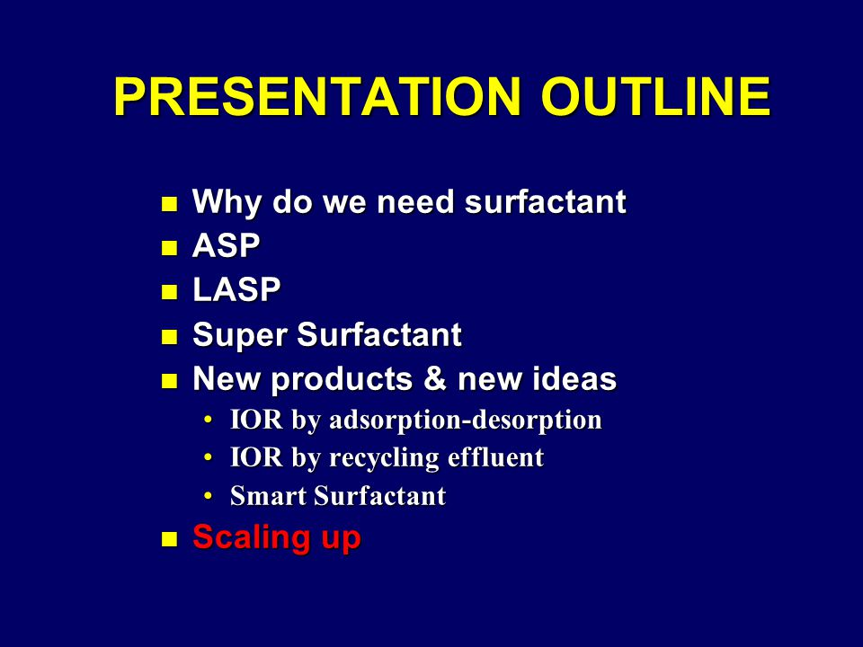 PRESENTATION OUTLINE PRESENTATION OUTLINE n Why do we need surfactant n ASP n LASP n Super Surfactant n New products & new ideas IOR by adsorption-desorptionIOR by adsorption-desorption IOR by recycling effluentIOR by recycling effluent Smart SurfactantSmart Surfactant n Scaling up