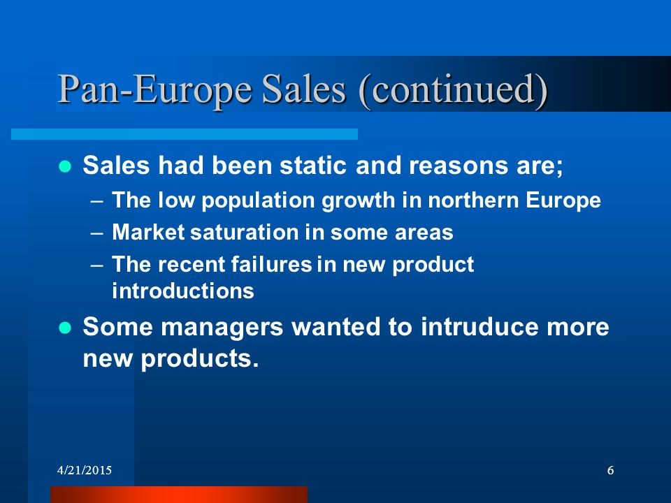 4/21/20156 Sales had been static and reasons are; –The low population growth in northern Europe –Market saturation in some areas –The recent failures in new product introductions Some managers wanted to intruduce more new products.