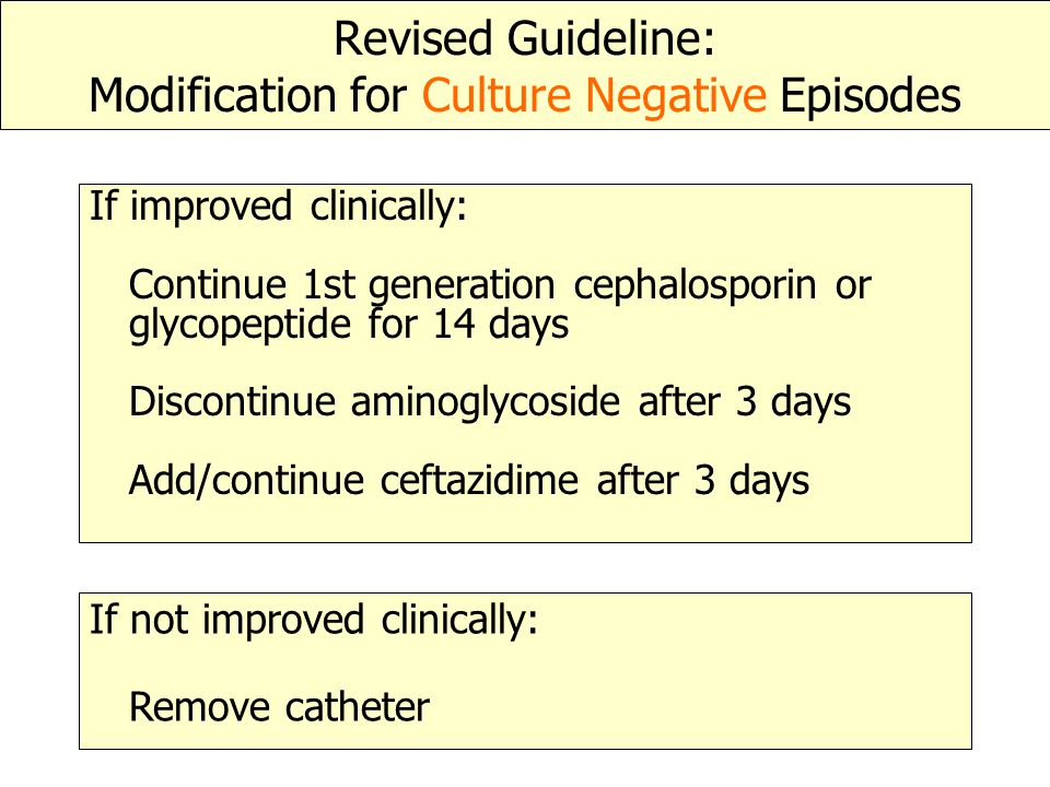 Revised Guideline: Modification for Culture Negative Episodes If improved clinically: Continue 1st generation cephalosporin or glycopeptide for 14 day