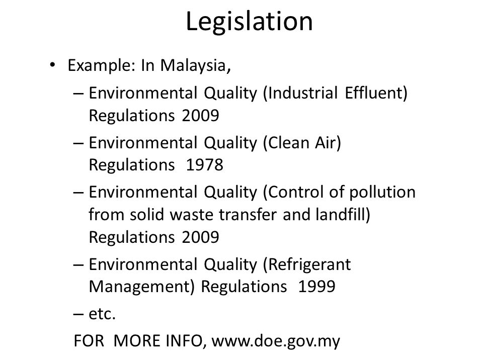 Example: In Malaysia, – Environmental Quality (Industrial Effluent) Regulations 2009 – Environmental Quality (Clean Air) Regulations 1978 – Environmental Quality (Control of pollution from solid waste transfer and landfill) Regulations 2009 – Environmental Quality (Refrigerant Management) Regulations 1999 – etc.