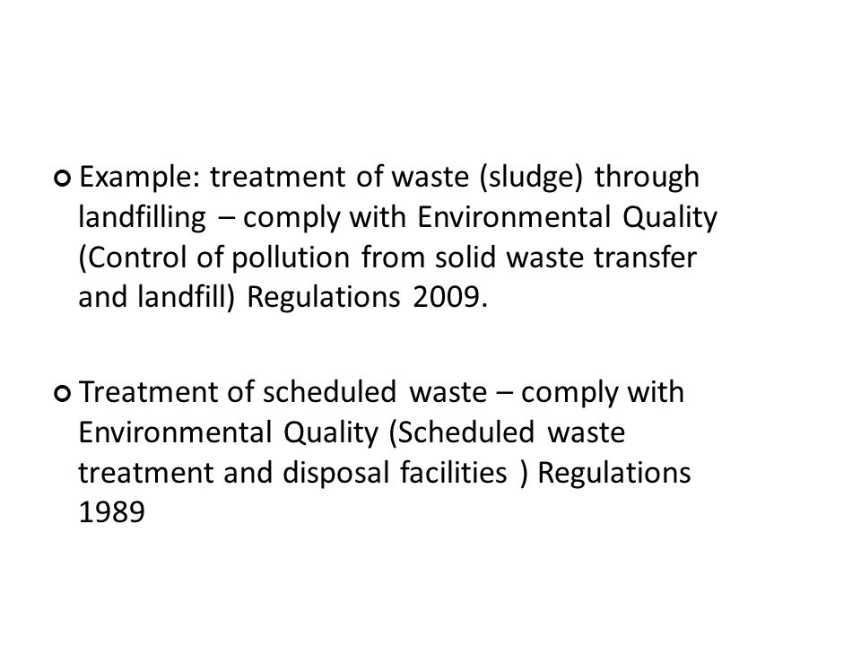Example: treatment of waste (sludge) through landfilling – comply with Environmental Quality (Control of pollution from solid waste transfer and landfill) Regulations 2009.