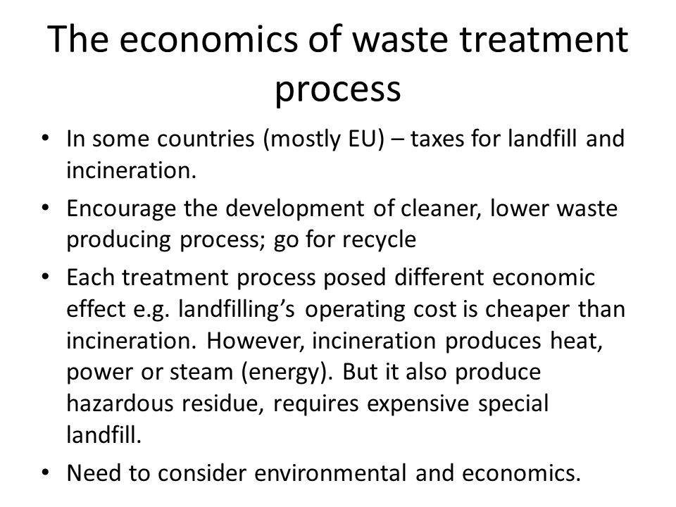 The economics of waste treatment process In some countries (mostly EU) – taxes for landfill and incineration. Encourage the development of cleaner, lo