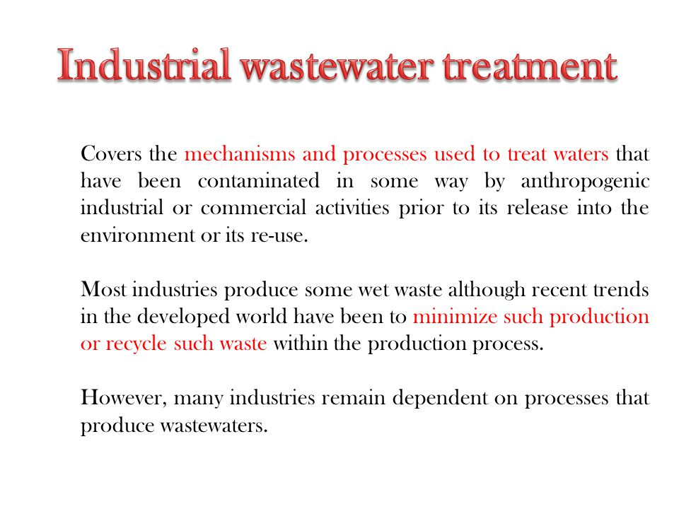 Covers the mechanisms and processes used to treat waters that have been contaminated in some way by anthropogenic industrial or commercial activities prior to its release into the environment or its re-use.