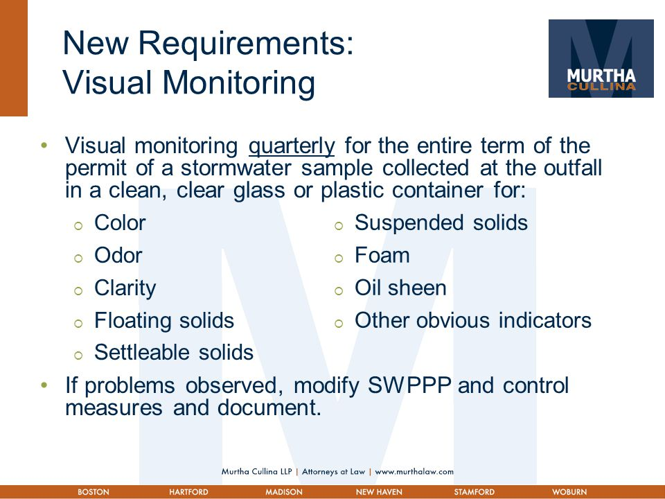 New Requirements: Visual Monitoring Visual monitoring quarterly for the entire term of the permit of a stormwater sample collected at the outfall in a clean, clear glass or plastic container for:  Color  Odor  Clarity  Floating solids  Settleable solids If problems observed, modify SWPPP and control measures and document.