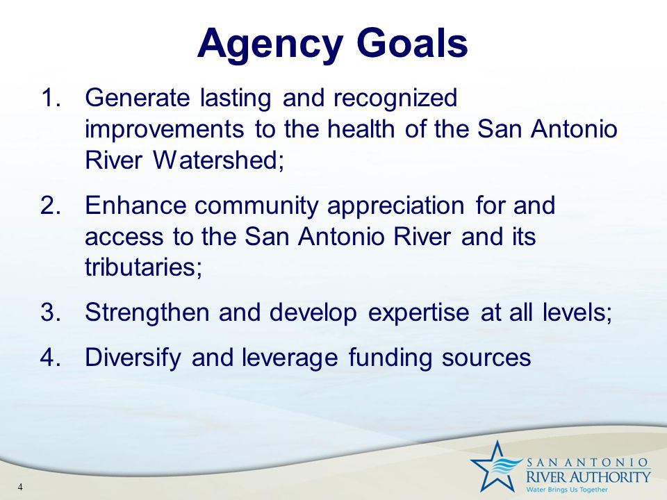 4 Agency Goals 1.Generate lasting and recognized improvements to the health of the San Antonio River Watershed; 2.Enhance community appreciation for and access to the San Antonio River and its tributaries; 3.Strengthen and develop expertise at all levels; 4.Diversify and leverage funding sources