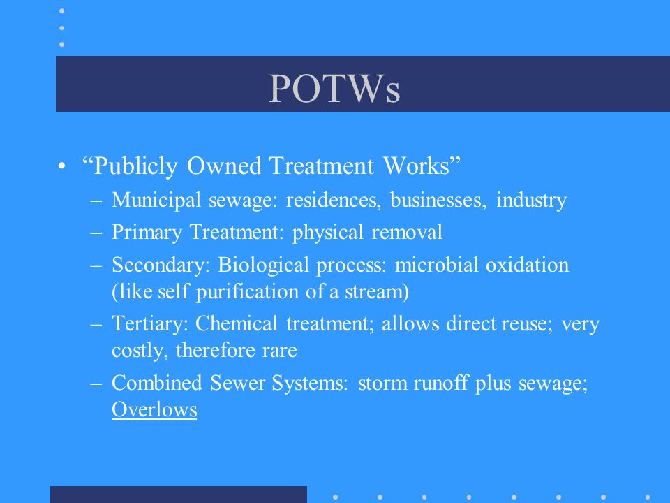 POTWs Publicly Owned Treatment Works –Municipal sewage: residences, businesses, industry –Primary Treatment: physical removal –Secondary: Biological process: microbial oxidation (like self purification of a stream) –Tertiary: Chemical treatment; allows direct reuse; very costly, therefore rare –Combined Sewer Systems: storm runoff plus sewage; Overlows