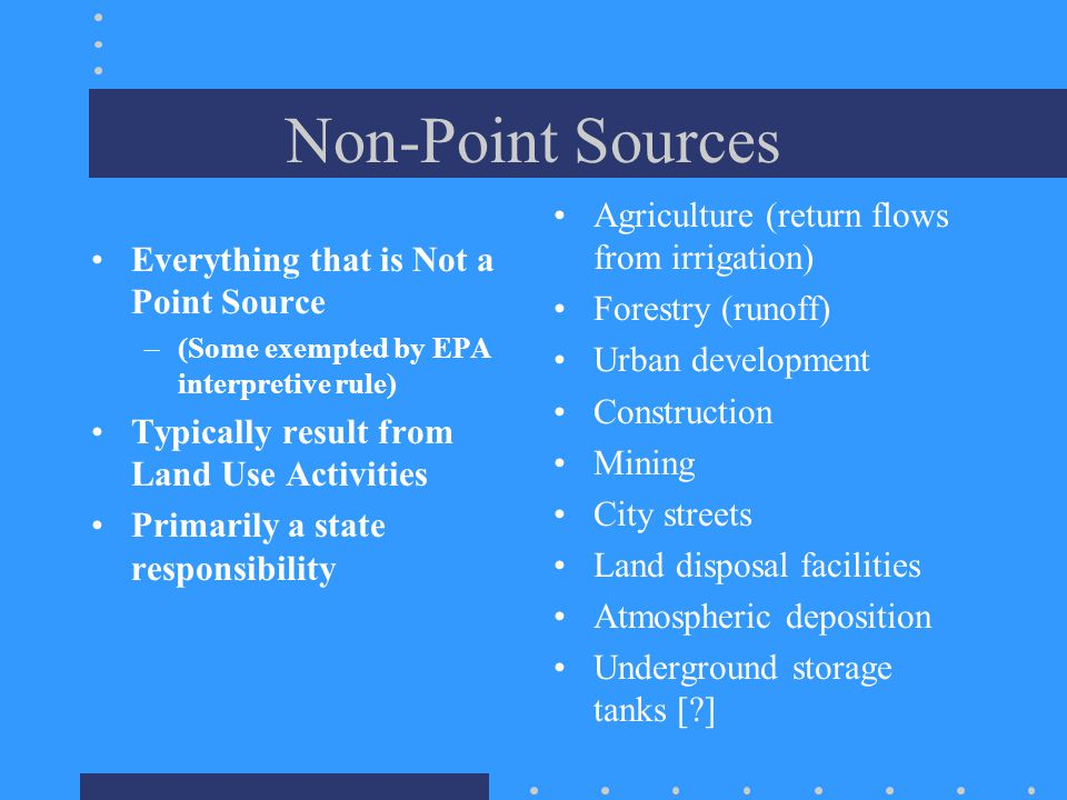 Non-Point Sources Everything that is Not a Point Source –(Some exempted by EPA interpretive rule) Typically result from Land Use Activities Primarily a state responsibility Agriculture (return flows from irrigation) Forestry (runoff) Urban development Construction Mining City streets Land disposal facilities Atmospheric deposition Underground storage tanks [ ]