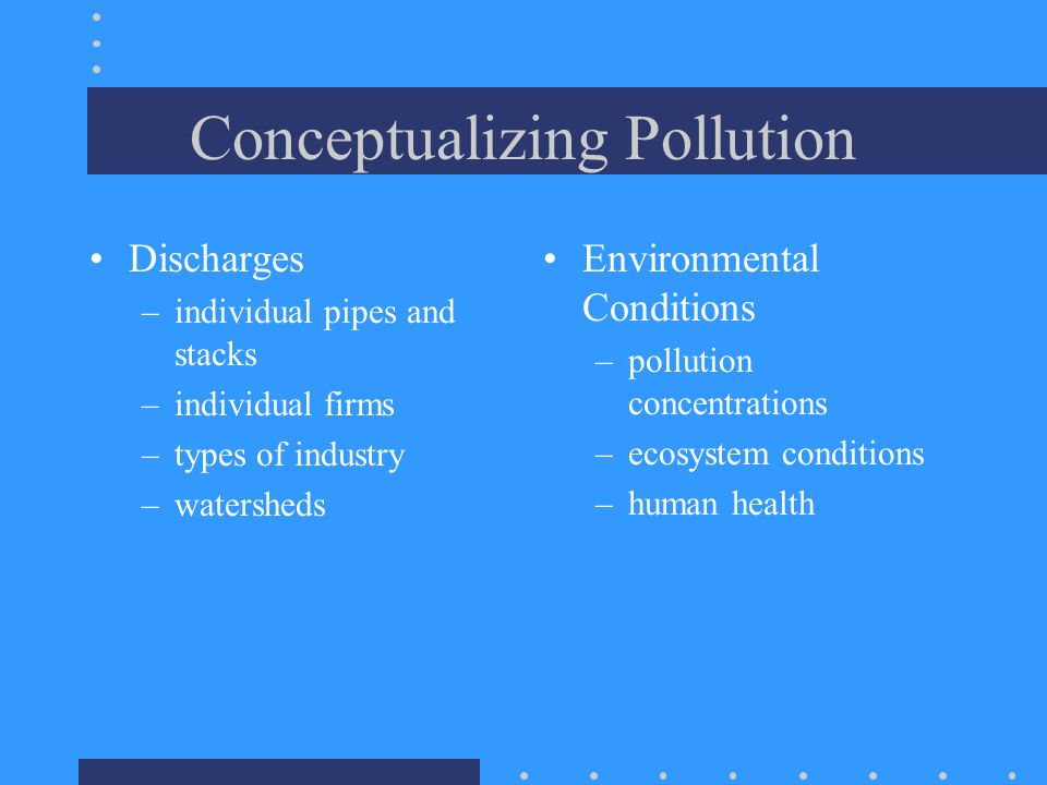 Conceptualizing Pollution Discharges –individual pipes and stacks –individual firms –types of industry –watersheds Environmental Conditions –pollution concentrations –ecosystem conditions –human health