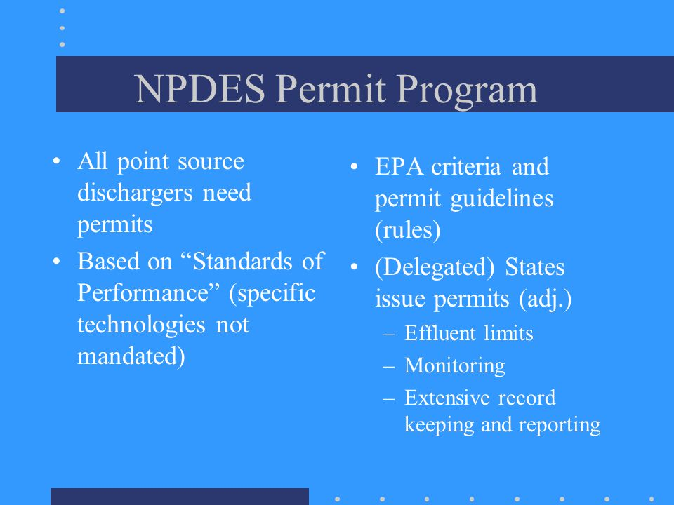 NPDES Permit Program All point source dischargers need permits Based on Standards of Performance (specific technologies not mandated) EPA criteria and permit guidelines (rules) (Delegated) States issue permits (adj.) –Effluent limits –Monitoring –Extensive record keeping and reporting