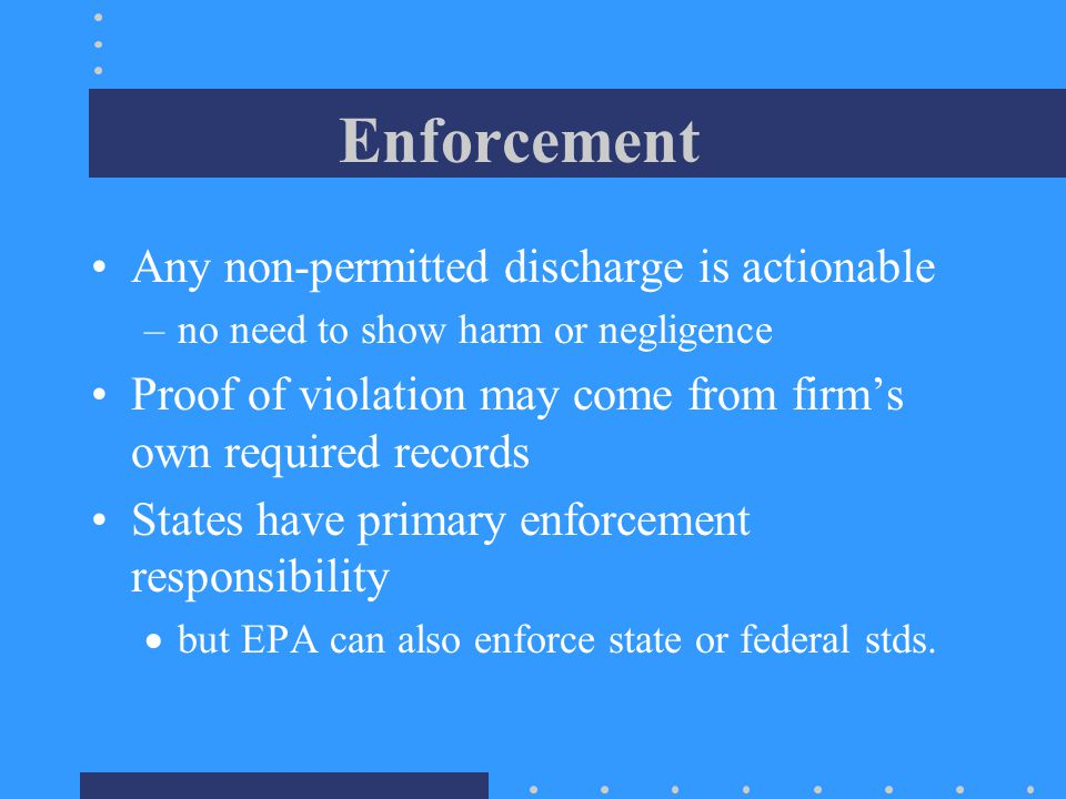 Enforcement Any non-permitted discharge is actionable –no need to show harm or negligence Proof of violation may come from firm's own required records States have primary enforcement responsibility  but EPA can also enforce state or federal stds.