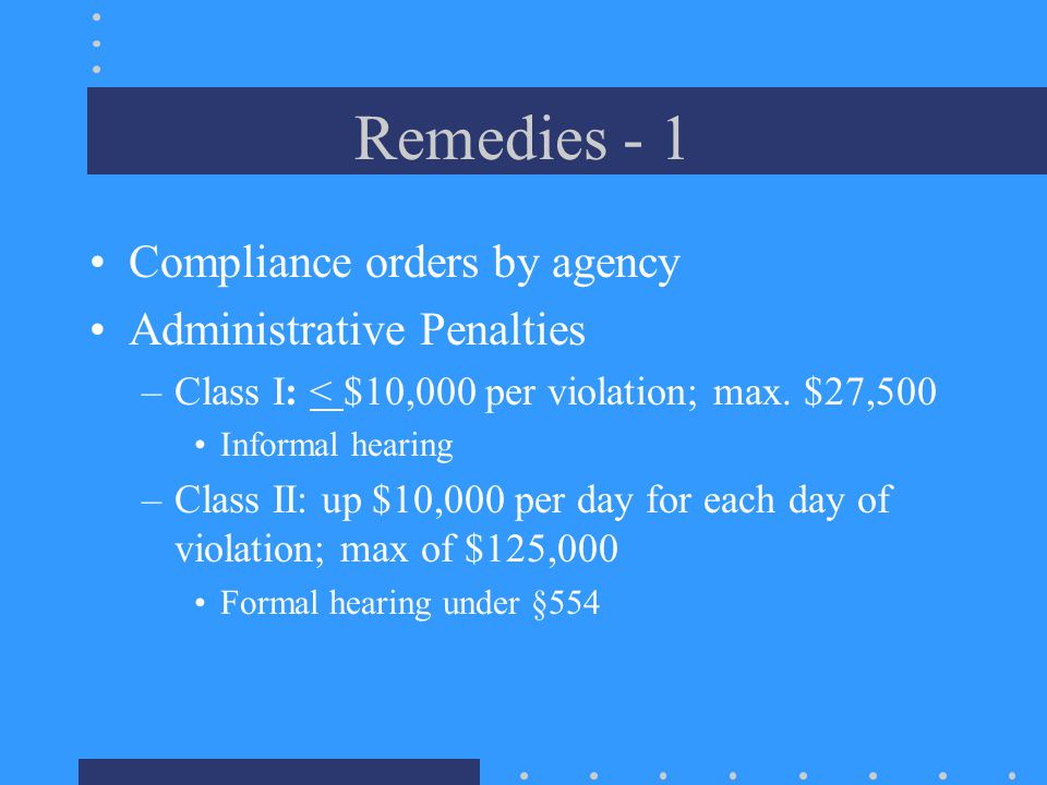 Remedies - 1 Compliance orders by agency Administrative Penalties –Class I: < $10,000 per violation; max.
