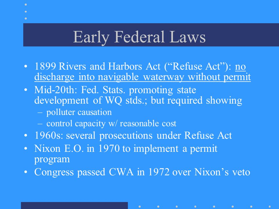 Early Federal Laws 1899 Rivers and Harbors Act ( Refuse Act ): no discharge into navigable waterway without permit Mid-20th: Fed.