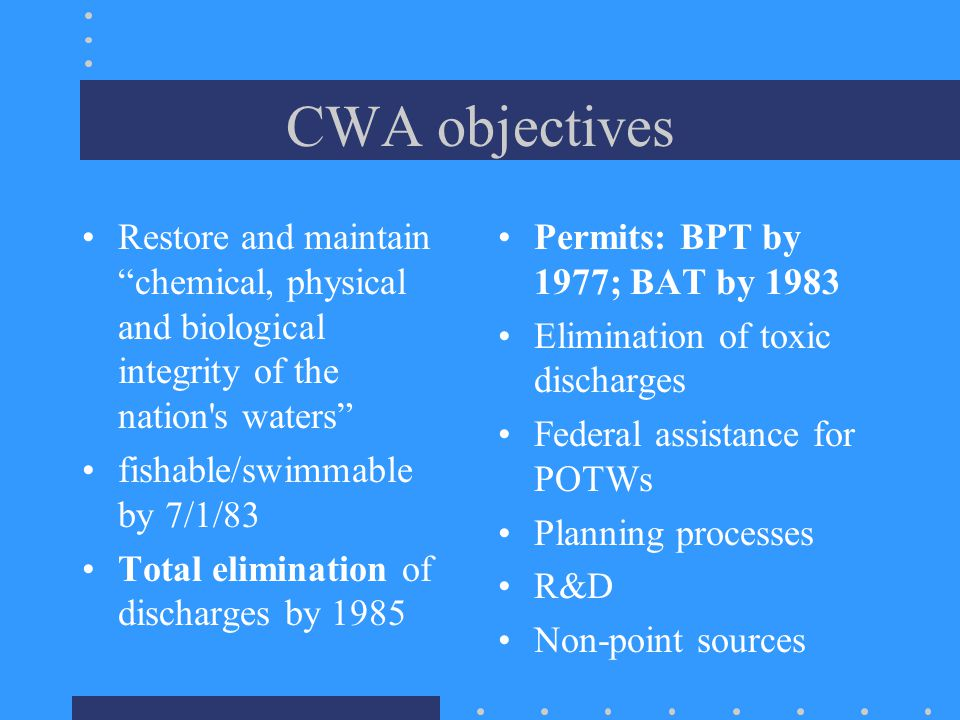 CWA objectives Restore and maintain chemical, physical and biological integrity of the nation s waters fishable/swimmable by 7/1/83 Total elimination of discharges by 1985 Permits: BPT by 1977; BAT by 1983 Elimination of toxic discharges Federal assistance for POTWs Planning processes R&D Non-point sources