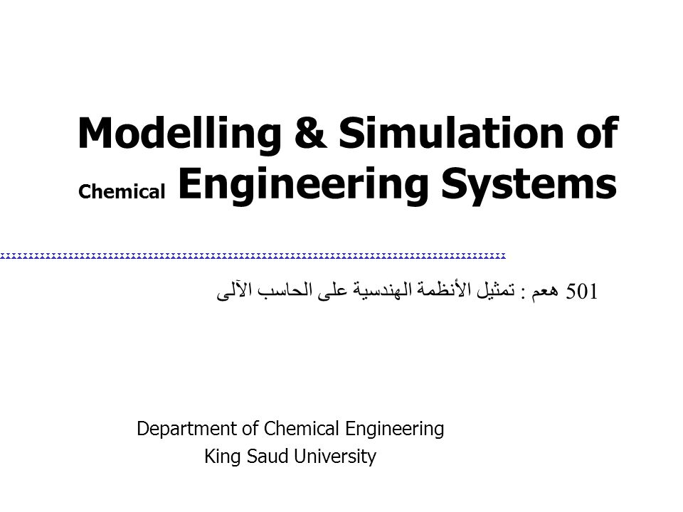 Modelling & Simulation of Chemical Engineering Systems Department of Chemical Engineering King Saud University 501 هعم : تمثيل الأنظمة الهندسية على ال