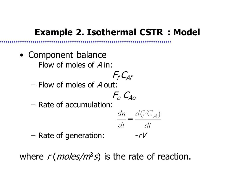 Example 2. Isothermal CSTR : Model Component balance –Flow of moles of A in: F f C Af –Flow of moles of A out: F o C Ao –Rate of accumulation: –Rate o