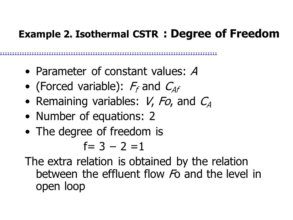 Example 2. Isothermal CSTR : Degree of Freedom Parameter of constant values: A (Forced variable): F f and C Af Remaining variables: V, Fo, and C A Num