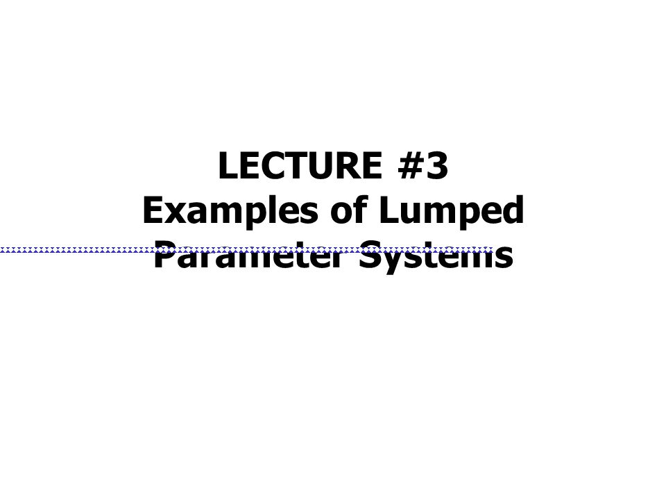 LECTURE #3 Examples of Lumped Parameter Systems