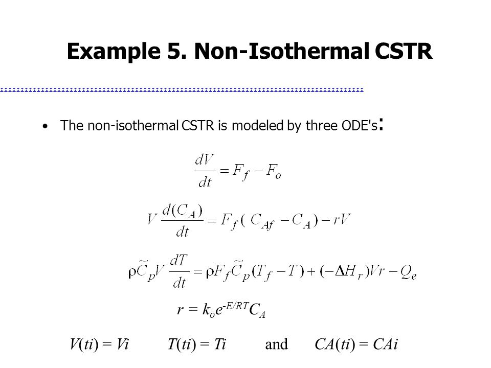 Example 5. Non-Isothermal CSTR The non-isothermal CSTR is modeled by three ODE's : r = k o e -E/RT C A V(ti) = ViT(ti) = Ti and CA(ti) = CAi