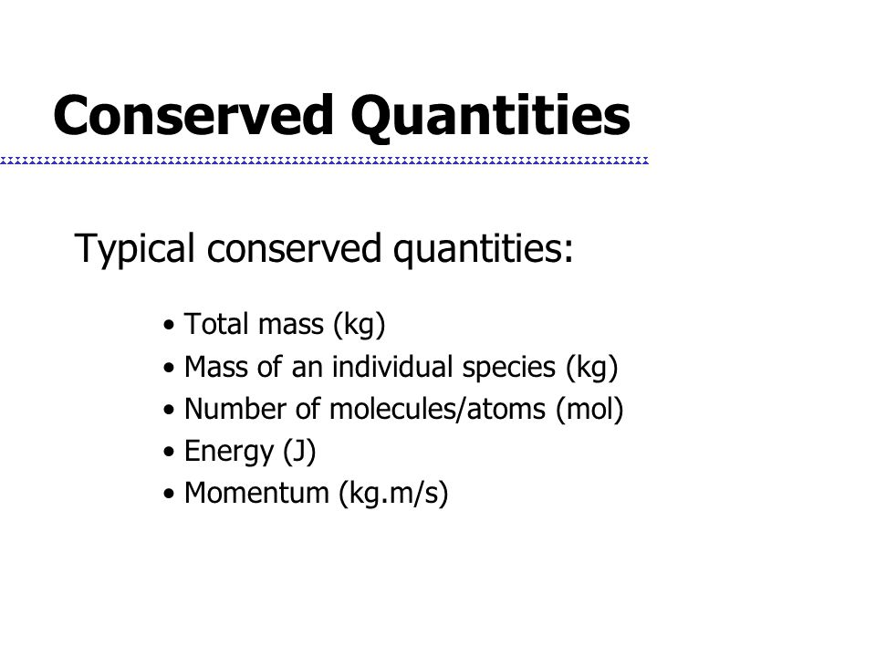 Conserved Quantities Typical conserved quantities: Total mass (kg) Mass of an individual species (kg) Number of molecules/atoms (mol) Energy (J) Momen