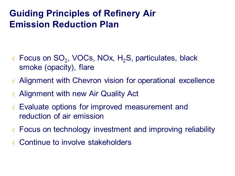 Guiding Principles of Refinery Air Emission Reduction Plan  Focus on SO 2, VOCs, NOx, H 2 S, particulates, black smoke (opacity), flare  Alignment with Chevron vision for operational excellence  Alignment with new Air Quality Act  Evaluate options for improved measurement and reduction of air emission  Focus on technology investment and improving reliability  Continue to involve stakeholders