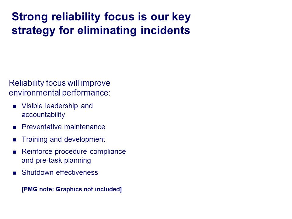 Strong reliability focus is our key strategy for eliminating incidents Reliability focus will improve environmental performance: Visible leadership and accountability Preventative maintenance Training and development Reinforce procedure compliance and pre-task planning Shutdown effectiveness [PMG note: Graphics not included]