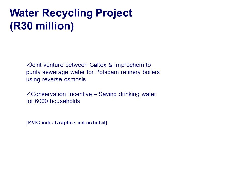 Joint venture between Caltex & Improchem to purify sewerage water for Potsdam refinery boilers using reverse osmosis Conservation Incentive – Saving drinking water for 6000 households [PMG note: Graphics not included] Water Recycling Project (R30 million)