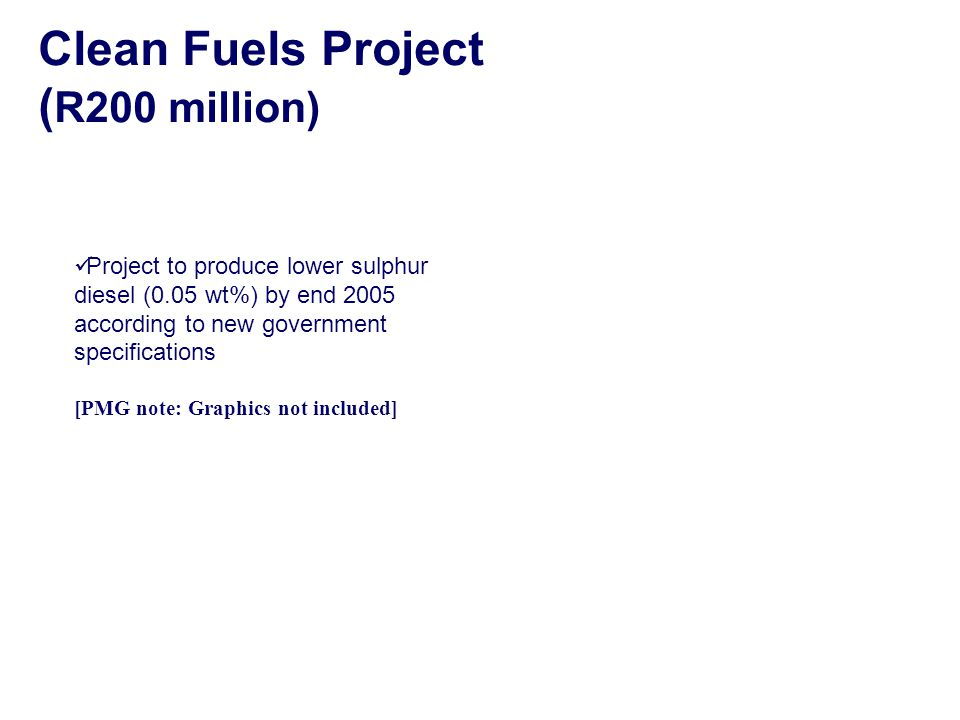Clean Fuels Project ( R200 million) Project to produce lower sulphur diesel (0.05 wt%) by end 2005 according to new government specifications [PMG note: Graphics not included]