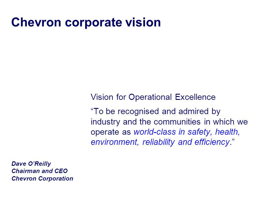 Chevron corporate vision Vision for Operational Excellence To be recognised and admired by industry and the communities in which we operate as world-class in safety, health, environment, reliability and efficiency. Dave O'Reilly Chairman and CEO Chevron Corporation