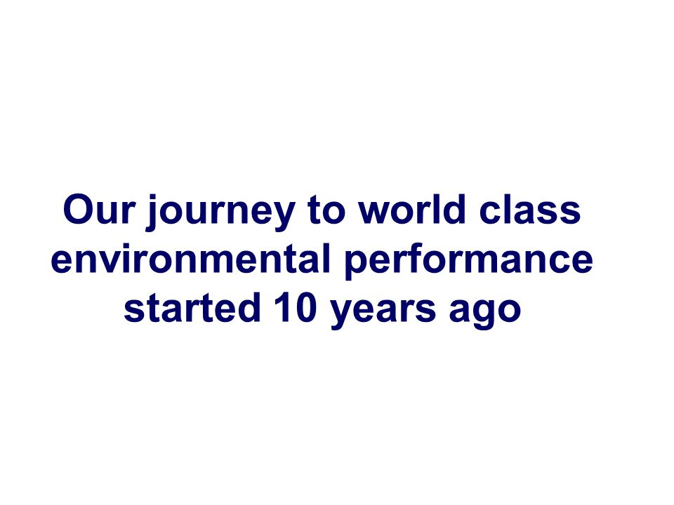 Our journey to world class environmental performance started 10 years ago