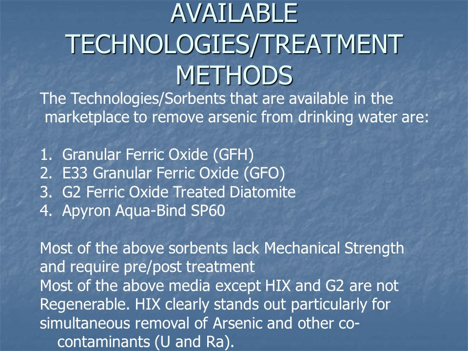 AVAILABLE TECHNOLOGIES/TREATMENT METHODS The Technologies/Sorbents that are available in the marketplace to remove arsenic from drinking water are: 1.